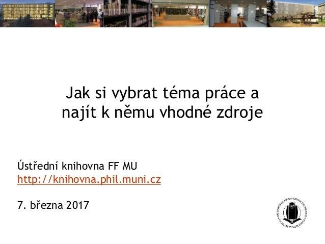 Jak si vybrat téma práce a najít k němu vhodné zdroje Ústřední knihovna FF MU http://knihovna.phil.muni.cz 7. března 2017