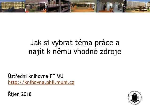 Jak si vybrat téma práce a najít k němu vhodné zdroje Ústřední knihovna FF MU http://knihovna.phil.muni.cz Říjen 2018