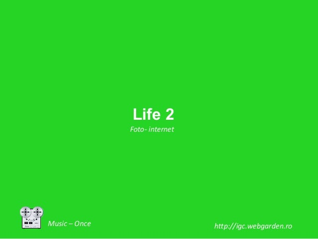 Life 2               Foto- internetMusic – Once                    http://igc.webgarden.ro