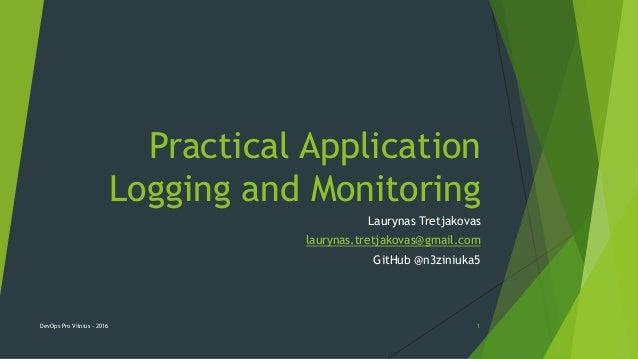 Practical Application Logging and Monitoring Laurynas Tretjakovas laurynas.tretjakovas@gmail.com GitHub @n3ziniuka5 DevOps...