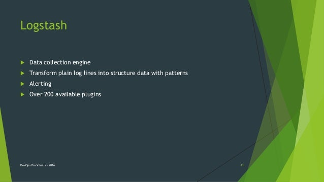Logstash  Data collection engine  Transform plain log lines into structure data with patterns  Alerting  Over 200 avai...