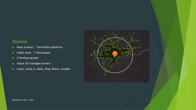 iGeolise  Main product – TravelTime platform  Small team – 7 developers  2 DevOps people  About 20 managed servers  S...