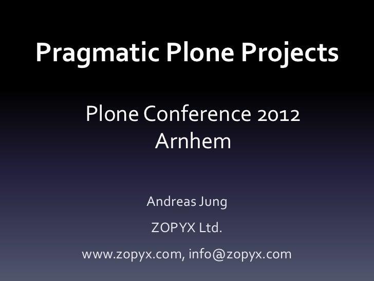 Pragmatic Plone Projects   Plone Conference 2012          Arnhem           Andreas Jung            ZOPYX Ltd.   www.zopyx....