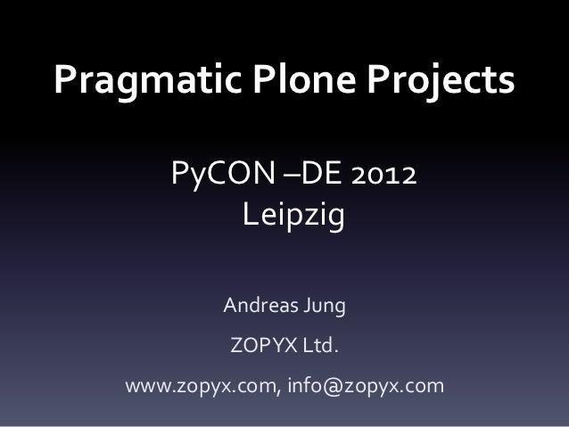 Pragmatic Plone Projects       PyCON –DE 2012           Leipzig           Andreas Jung            ZOPYX Ltd.   www.zopyx.c...
