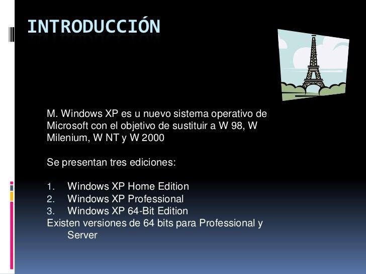 INTRODUCCIÓN M. Windows XP es u nuevo sistema operativo de Microsoft con el objetivo de sustituir a W 98, W Milenium, W NT...