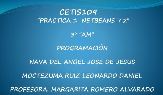 """PRACTICA 1 NETBEANS 7.2"" 3° ""AM"" PROGRAMACIÓN NAVA DEL ANGEL JOSE DE JESUS MOCTEZUMA RUIZ LEONARDO DANIEL PROFESORA: MARG..."