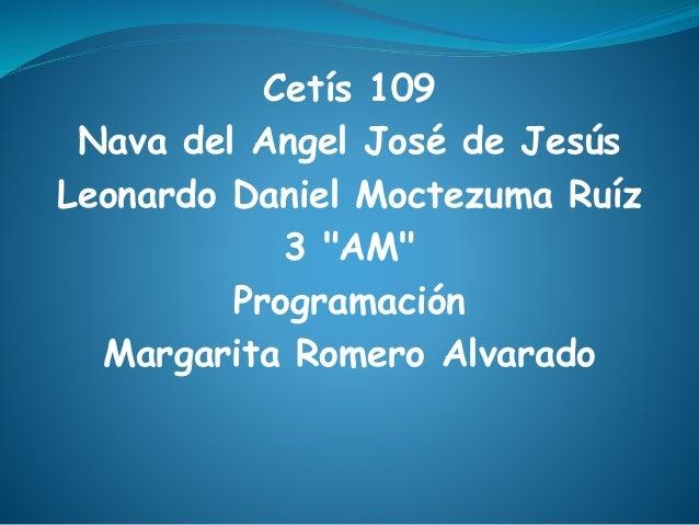 """Cetís 109 Nava del Angel José de Jesús Leonardo Daniel Moctezuma Ruíz 3 """"AM"""" Programación Margarita Romero Alvarado"""