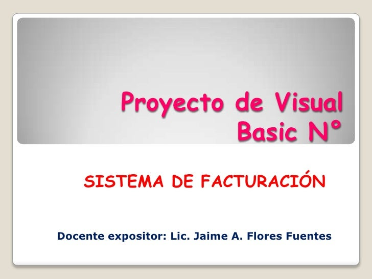 Proyecto de Visual Basic N°<br />SISTEMA DE FACTURACIÓN<br />Docente expositor: Lic. Jaime A. Flores Fuentes<br />