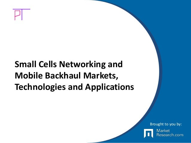 Small Cells Networking and Mobile Backhaul Markets, Technologies and Applications Brought to you by: