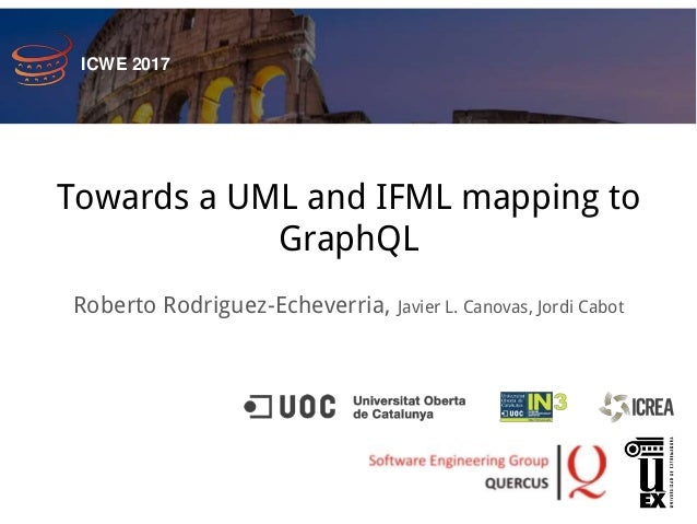 Towards a UML and IFML mapping to GraphQL Roberto Rodriguez-Echeverria, Javier L. Canovas, Jordi Cabot ICWE 2017