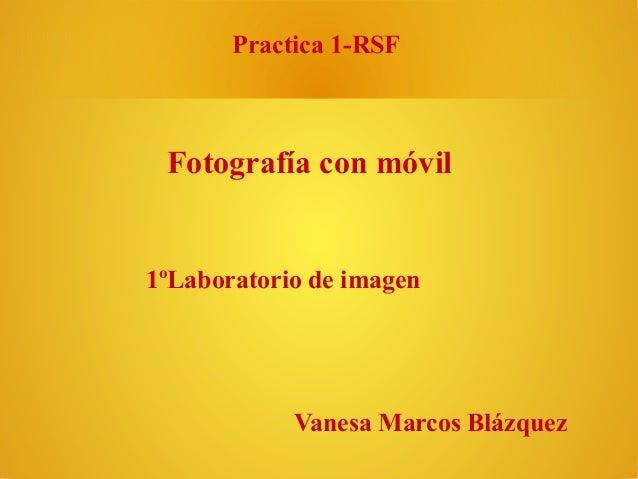 Practica 1-RSF  Fotografía con móvil  1ºLaboratorio de imagen  Vanesa Marcos Blázquez