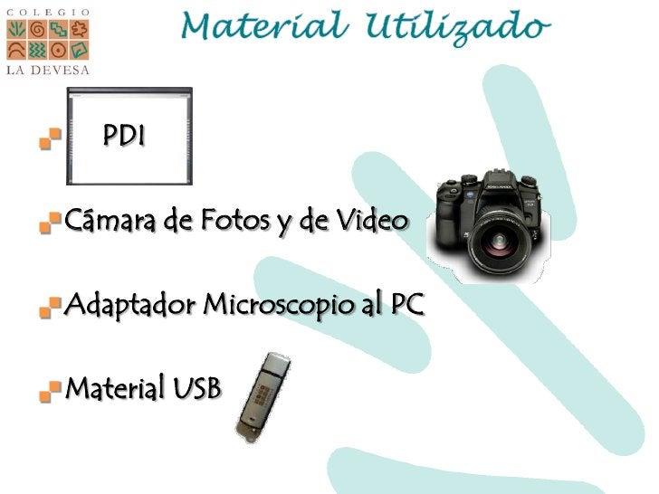 Material  Utilizado<br />     PDI<br />Cámara de Fotos y de Video<br />Adaptador Microscopio al PC<br />Material USB<br />