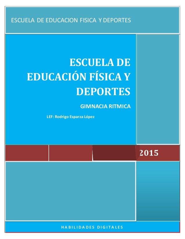H A B I L I D A D E S D I G I T A L E S 2015 ESCUELA DE EDUCACIÓN FÍSICA Y DEPORTES GIMNACIA RITMICA LEF: Rodrigo Esparza ...