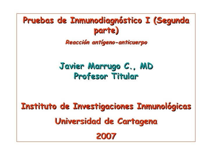 Pruebas de Inmunodiagnóstico I (Segunda parte) Reacción antígeno-anticuerpo Javier Marrugo C., MD Profesor Titular Institu...