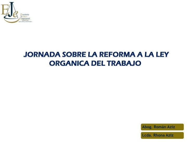 JORNADA SOBRE LA REFORMA A LA LEY     ORGANICA DEL TRABAJO                          Abog. Román Aziz                      ...