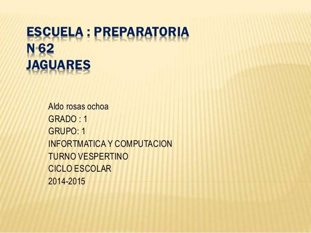 ESCUELA : PREPARATORIA N°62 JAGUARES Aldo rosas ochoa GRADO : 1 GRUPO: 1 INFORTMATICA Y COMPUTACION TURNO VESPERTINO CICLO...