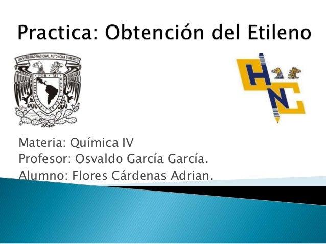 Materia: Química IV Profesor: Osvaldo García García. Alumno: Flores Cárdenas Adrian.