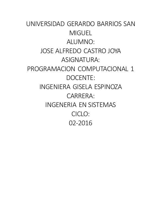 UNIVERSIDAD GERARDO BARRIOS SAN MIGUEL ALUMNO: JOSE ALFREDO CASTRO JOYA ASIGNATURA: PROGRAMACION COMPUTACIONAL 1 DOCENTE: ...