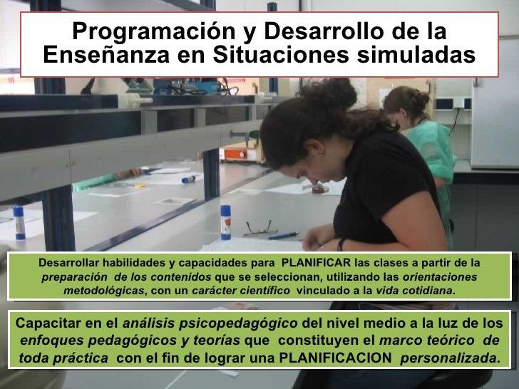 Programación y Desarrollo de la    Enseñanza en Situaciones simuladas   Desarrollar habilidades y capacidades para PLANIFI...