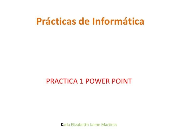 Prácticas de Informática<br />PRACTICA 1 POWER POINT<br /> Karla Elizabetth Jaime Martínez<br />