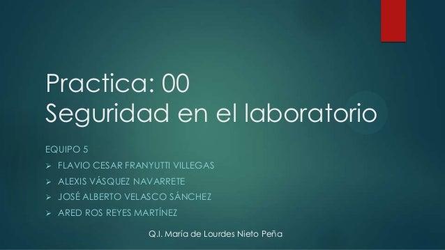 Practica: 00 Seguridad en el laboratorio EQUIPO 5   FLAVIO CESAR FRANYUTTI VILLEGAS    ALEXIS VÁSQUEZ NAVARRETE    JOSÉ...