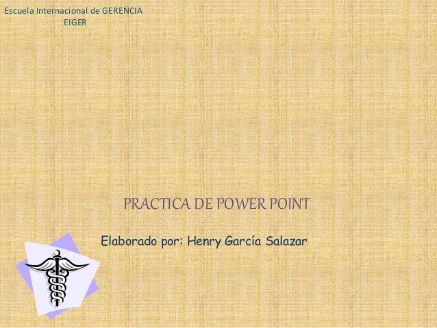 Escuela Internacional de GERENCIA  EIGER  PRACTICA DE POWER POINT  Elaborado por: Henry García Salazar