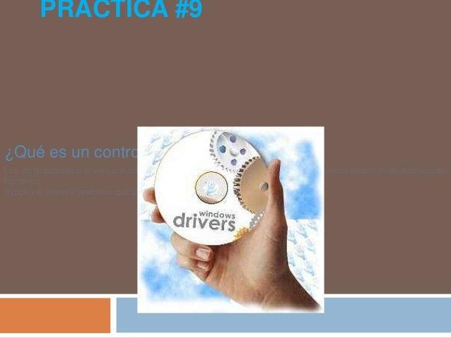 PRACTICA #9¿Qué es un controlador o driver?Los controladores o drivers son los programas que permiten al sistema operativo...