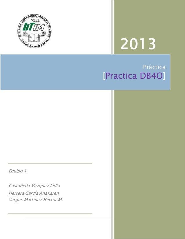 2013                                     Práctica                            [Practica DB4O]Equipo 1Castañeda Vázquez Lidi...