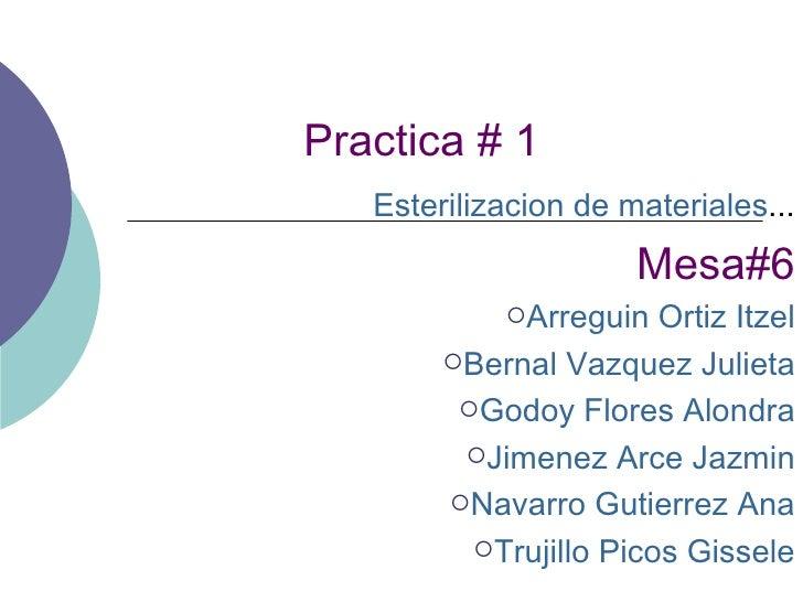 Practica # 1 <ul><li>Esterilizacion de materiales ... </li></ul><ul><li>Mesa#6 </li></ul><ul><li>Arreguin Ortiz Itzel </li...