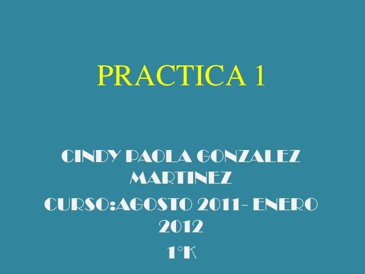 PRACTICA 1<br />CINDY PAOLA GONZALEZ MARTINEZ<br />CURSO:AGOSTO 2011- ENERO 2012<br />1°K<br />