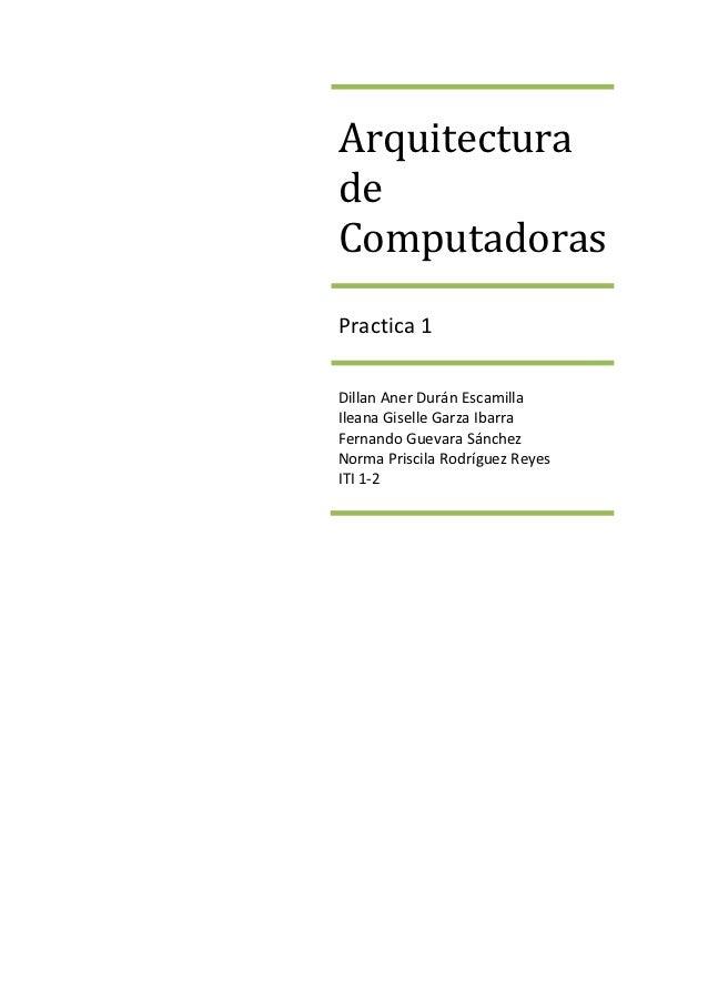 ArquitecturadeComputadorasPractica 1Dillan Aner Durán EscamillaIleana Giselle Garza IbarraFernando Guevara SánchezNorma Pr...