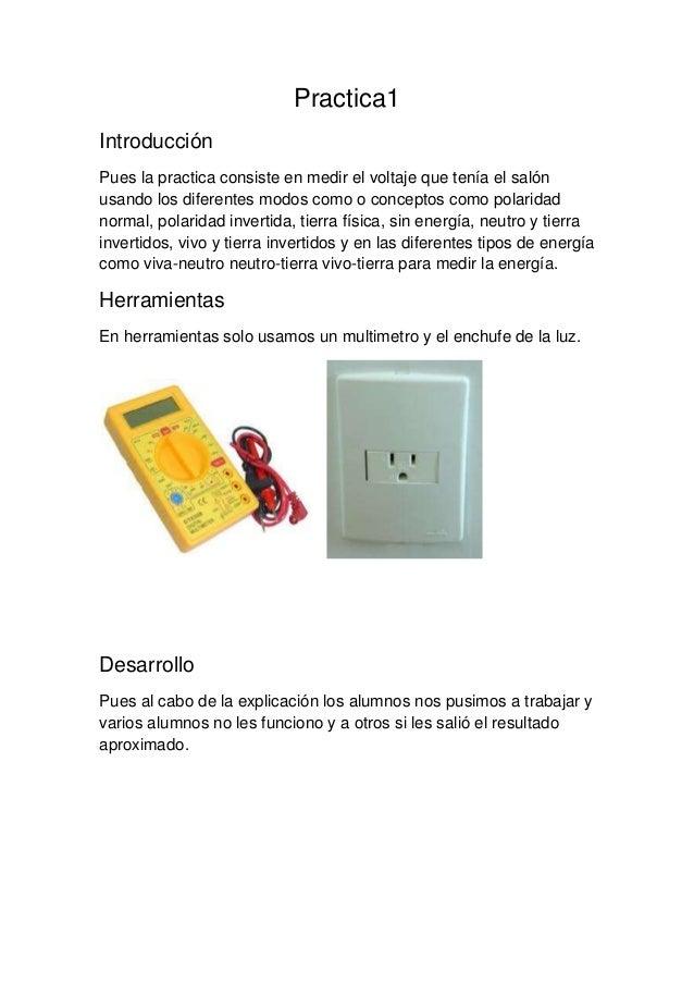 Practica1IntroducciónPues la practica consiste en medir el voltaje que tenía el salónusando los diferentes modos como o co...
