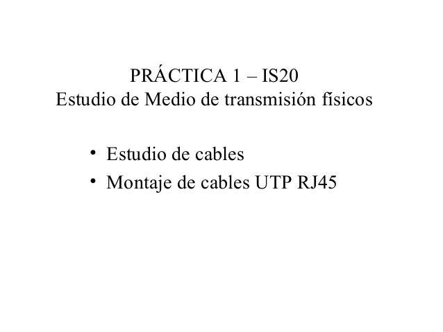 PRÁCTICA 1 – IS20Estudio de Medio de transmisión físicos• Estudio de cables• Montaje de cables UTP RJ45