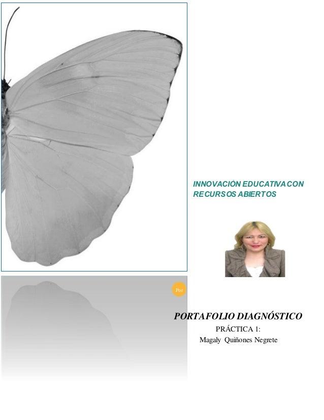 INNOVACIÓN EDUCATIVACON RECURSOS ABIERTOS PORTAFOLIO DIAGNÓSTICO PRÁCTICA 1: Magaly Quiñones Negrete Por