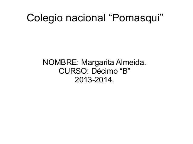 """Colegio nacional """"Pomasqui""""  NOMBRE: Margarita Almeida. CURSO: Décimo """"B"""" 2013-2014."""
