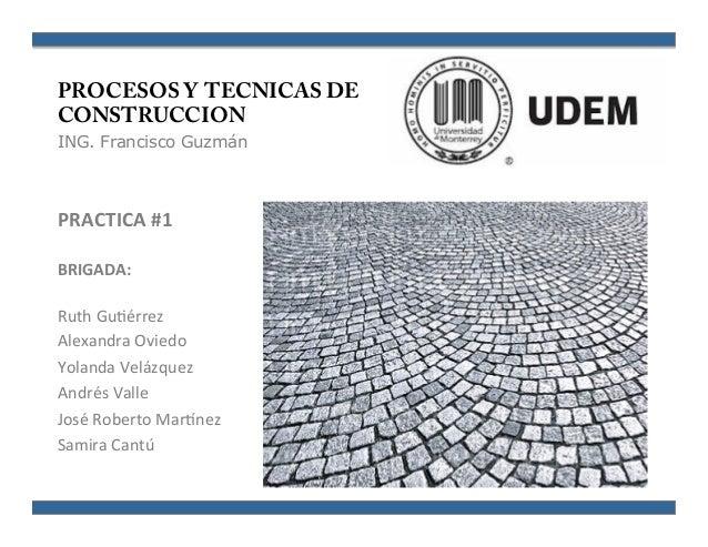 PROCESOS Y TECNICAS DE CONSTRUCCION ING. Francisco Guzmán PRACTICA  #1   BRIGADA:      Ruth  Gu'érrez   Alexan...