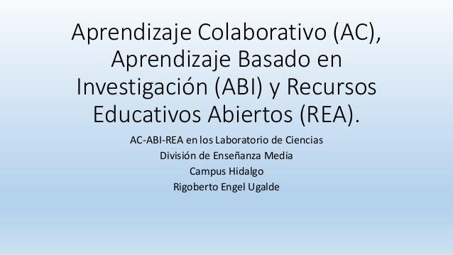Aprendizaje Colaborativo (AC), Aprendizaje Basado en Investigación (ABI) y Recursos Educativos Abiertos (REA).  AC-ABI-REA...