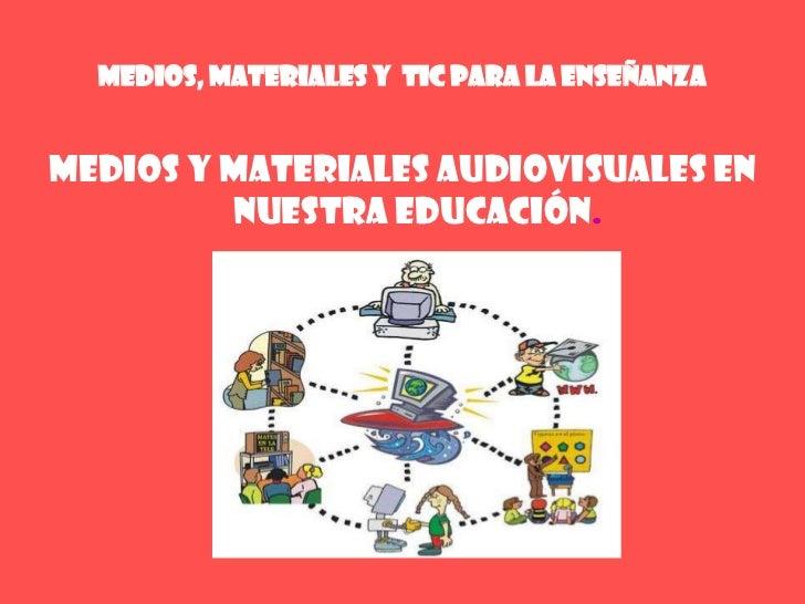 MEDIOS, MATERIALES Y  TIC PARA LA ENSEÑANZA<br />Medios y materiales audiovisuales en nuestra educación.<br />