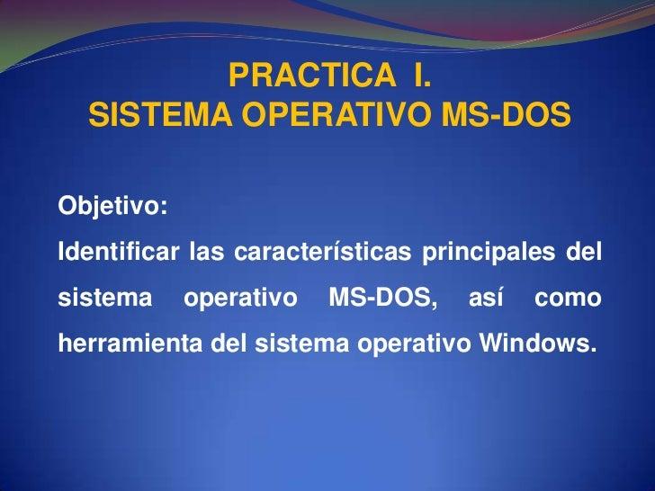 PRACTICA  I.<br />SISTEMA OPERATIVO MS-DOS<br />Objetivo:<br />Identificar las características principales del sistema ope...