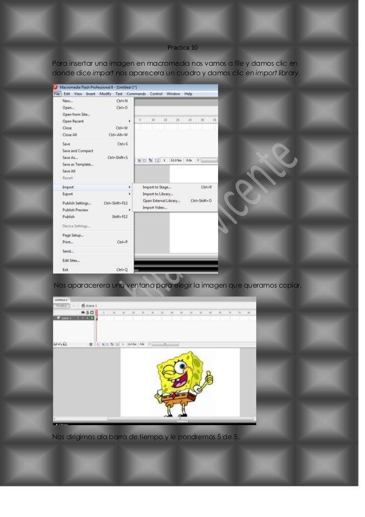 Practica 10Para insertar una imagen en macromedia nos vamos a file y damos clic endonde dice import nos aparecera un cuadr...