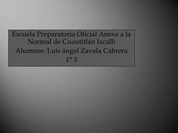 Escuela Preparatoria Oficial Anexa a la    Normal de Cuautitlán Izcalli Alumnos: Luis ángel Zavala Cabrera                ...