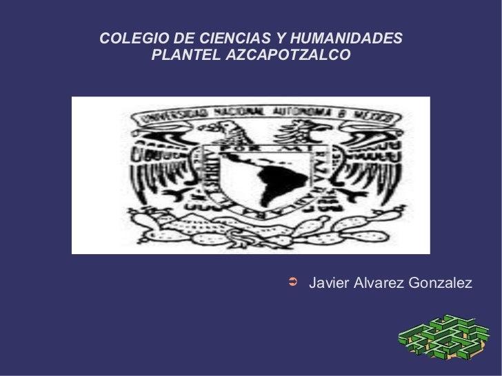 COLEGIO DE CIENCIAS Y HUMANIDADES     PLANTEL AZCAPOTZALCO                    ➲   Javier Alvarez Gonzalez