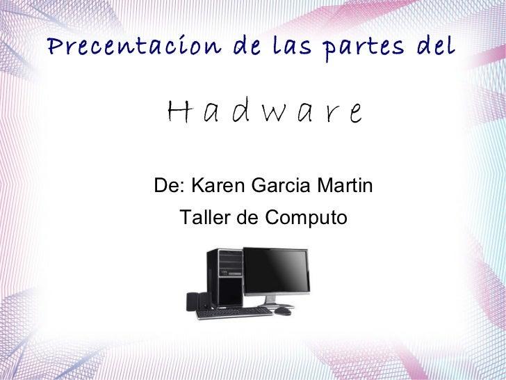 Precentacion de las partes del        Hadware       De: Karen Garcia Martin         Taller de Computo