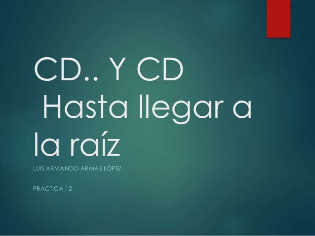 CD.. Y CD Hasta llegar a la raízLUIS ARMANDO ARMAS LÓPEZ PRACTICA 12