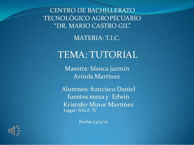 "CENTRO DE BACHILLERATOTECNOLÓGICO AGROPECUARIO   ""DR. MARIO CASTRO GIL""         MATERIA: T.I.C.   TEMA: TUTORIAL     Maest..."