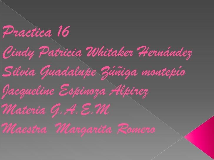 Practica 16Cindy Patricia Whitaker HernándezSilvia Guadalupe Zúñiga montepíoJacqueline Espinoza AlpirezMateria G.A.E.MMaes...