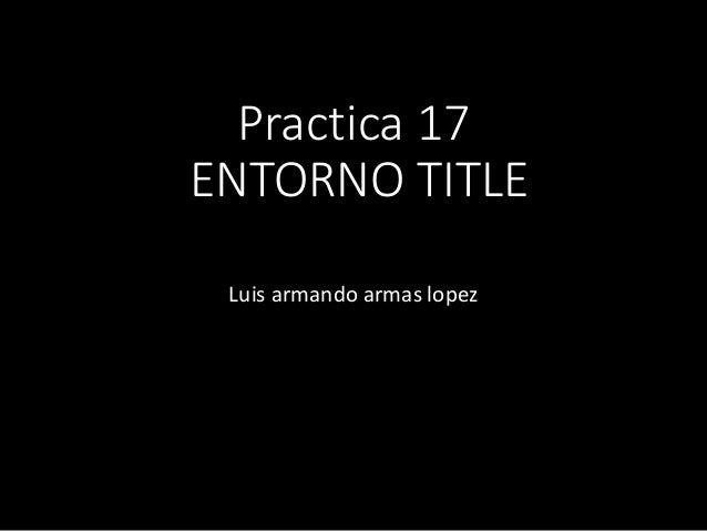 Practica 17 ENTORNO TITLE Luis armando armas lopez