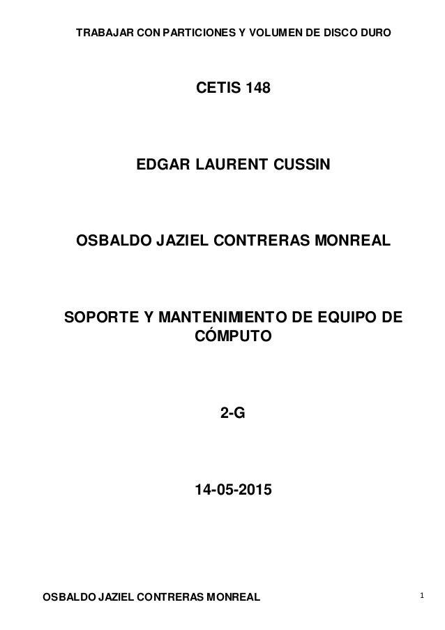TRABAJAR CON PARTICIONES Y VOLUMEN DE DISCO DURO OSBALDO JAZIEL CONTRERAS MONREAL 1 CETIS 148 EDGAR LAURENT CUSSIN OSBALDO...
