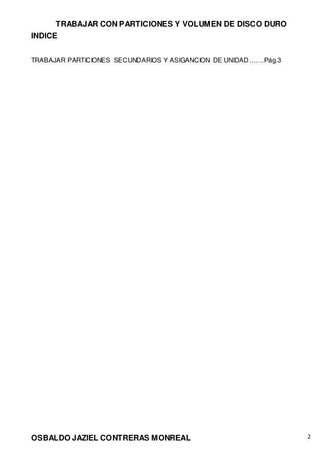 TRABAJAR CON PARTICIONES Y VOLUMEN DE DISCO DURO OSBALDO JAZIEL CONTRERAS MONREAL 2 INDICE TRABAJAR PARTICIONES SECUNDARIO...
