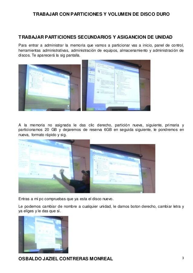 TRABAJAR CON PARTICIONES Y VOLUMEN DE DISCO DURO OSBALDO JAZIEL CONTRERAS MONREAL 3 TRABAJAR PARTICIONES SECUNDARIOS Y ASI...